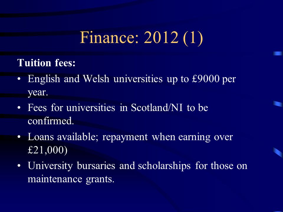 Finance: 2012 (1) Tuition fees: English and Welsh universities up to £9000 per year. Fees for universities in Scotland/NI to be confirmed. Loans avail