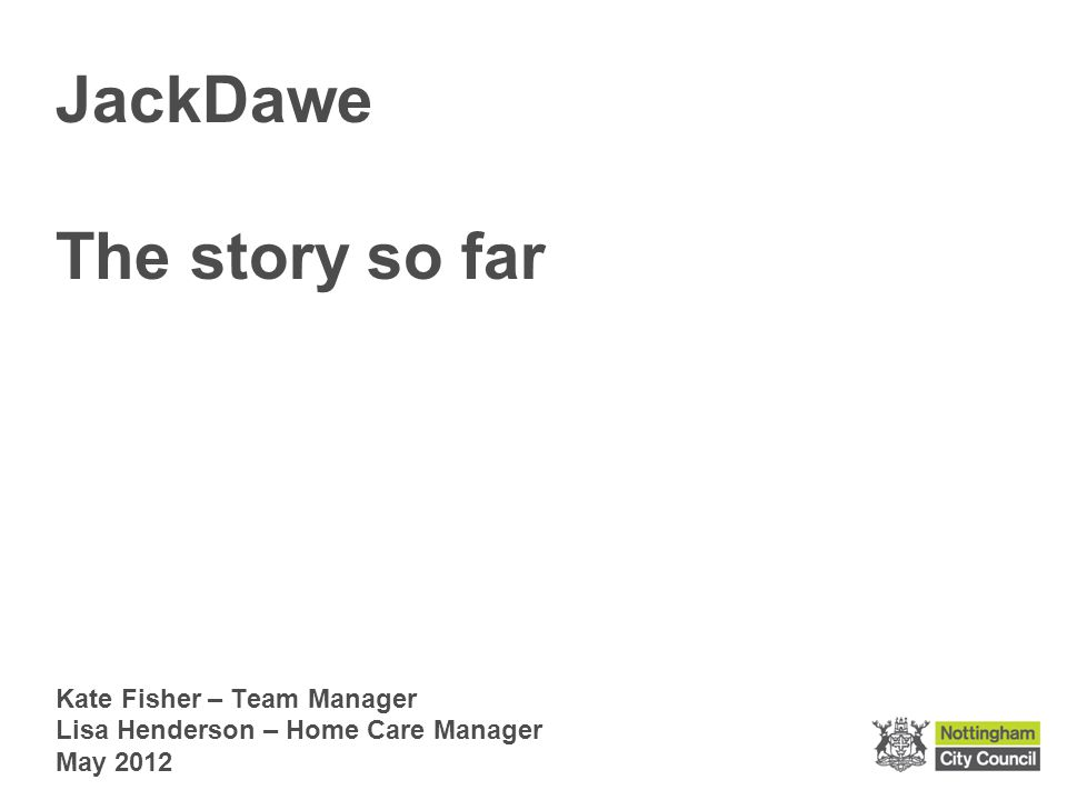 Kate Fisher – Team Manager Lisa Henderson – Home Care Manager May 2012 JackDawe The story so far