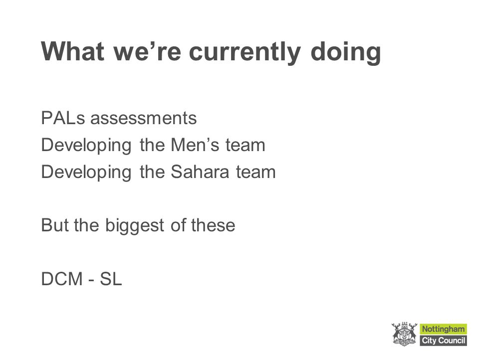 What we're currently doing PALs assessments Developing the Men's team Developing the Sahara team But the biggest of these DCM - SL