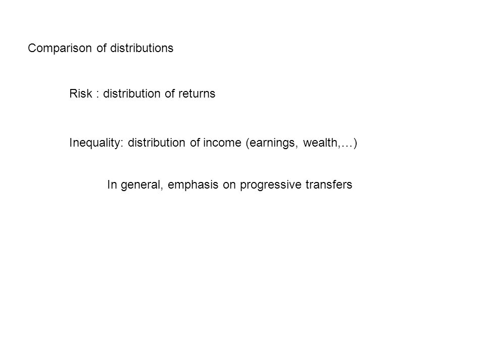 Comparison of distributions Risk : distribution of returns Inequality: distribution of income (earnings, wealth,…) In general, emphasis on progressive transfers