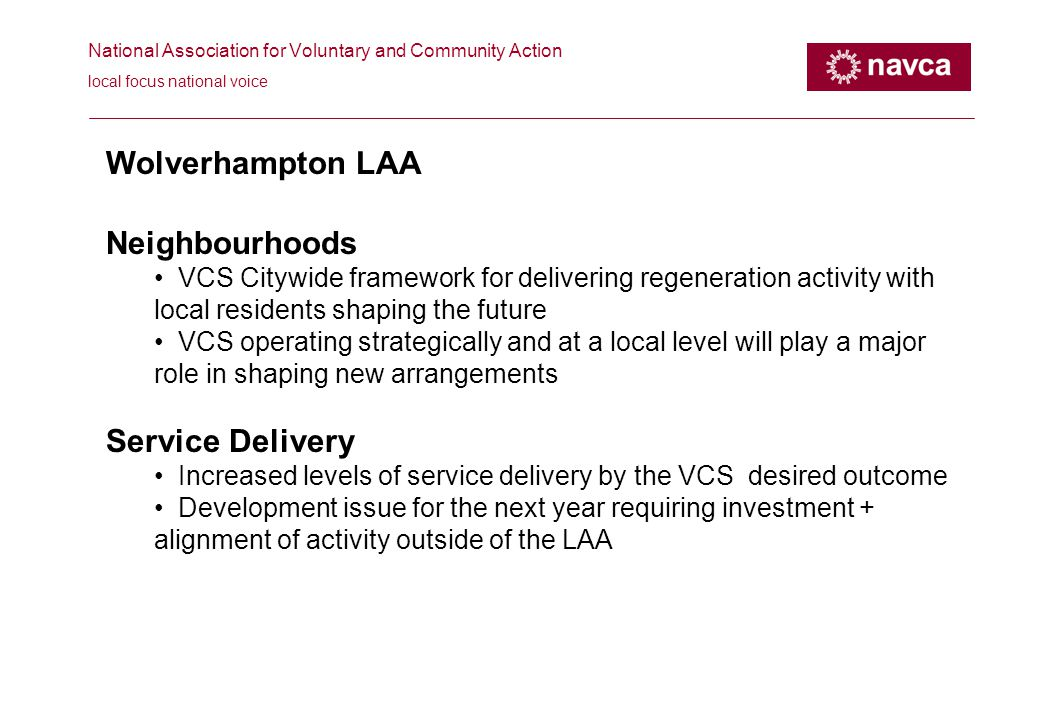 National Association for Voluntary and Community Action local focus national voice Wolverhampton LAA Neighbourhoods VCS Citywide framework for delivering regeneration activity with local residents shaping the future VCS operating strategically and at a local level will play a major role in shaping new arrangements Service Delivery Increased levels of service delivery by the VCS desired outcome Development issue for the next year requiring investment + alignment of activity outside of the LAA