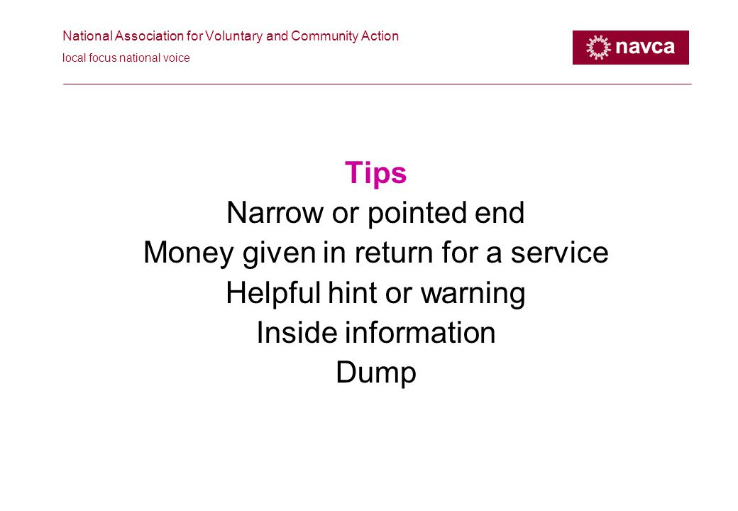National Association for Voluntary and Community Action local focus national voice Tips Narrow or pointed end Money given in return for a service Helpful hint or warning Inside information Dump