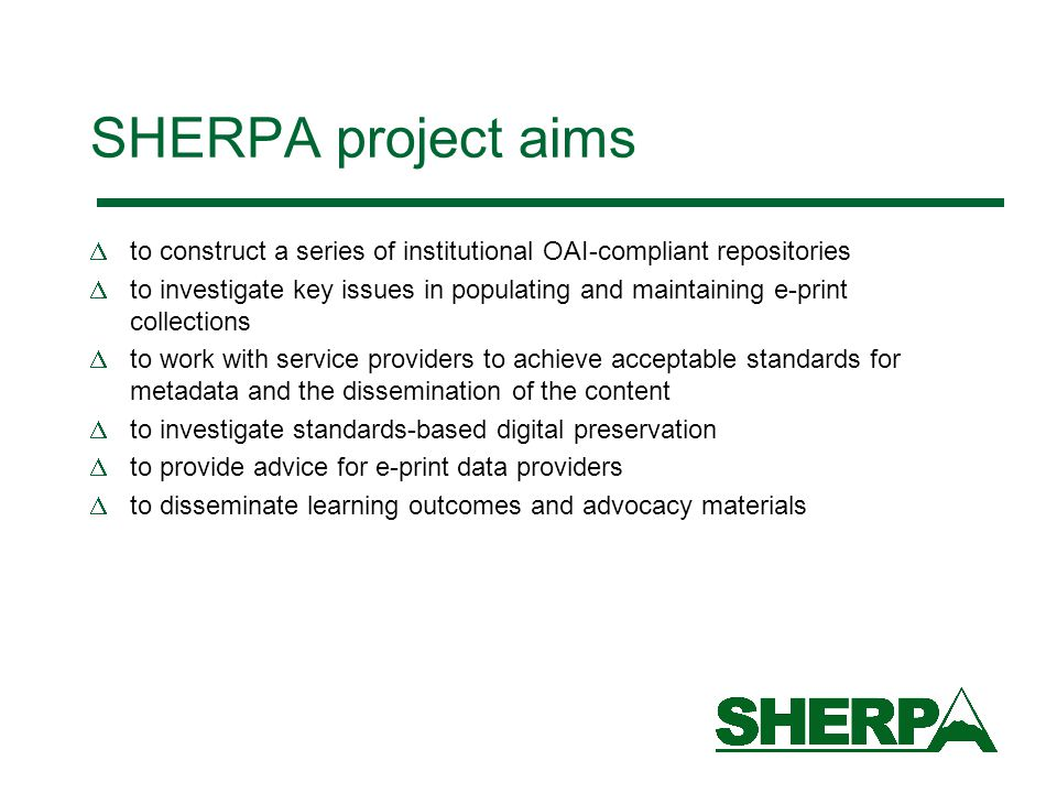 SHERPA project aims  to construct a series of institutional OAI-compliant repositories  to investigate key issues in populating and maintaining e-print collections  to work with service providers to achieve acceptable standards for metadata and the dissemination of the content  to investigate standards-based digital preservation  to provide advice for e-print data providers  to disseminate learning outcomes and advocacy materials