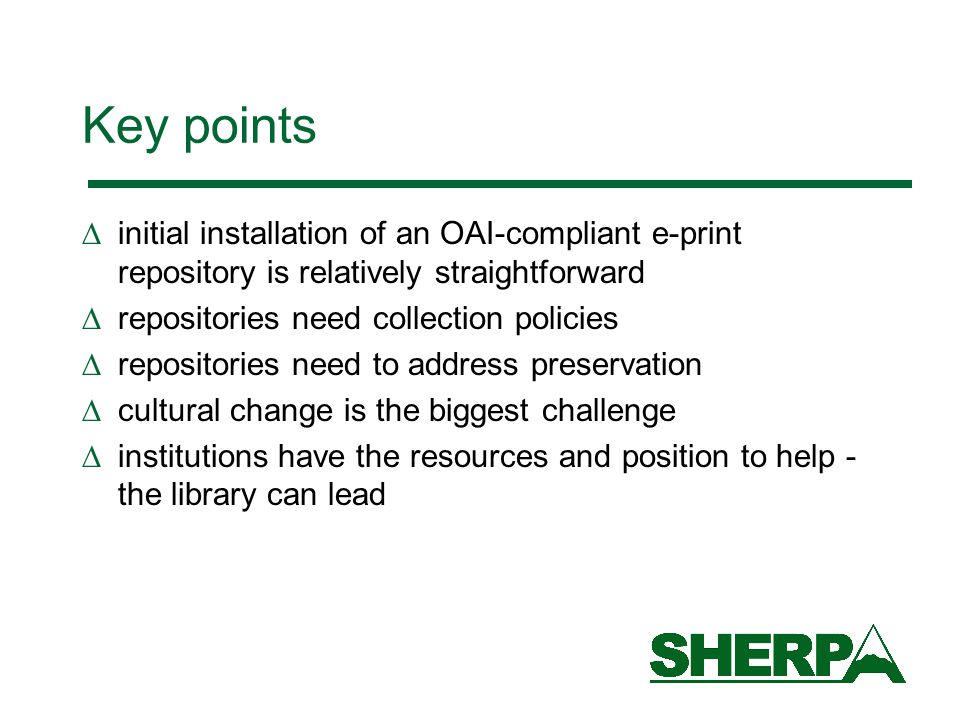 Key points  initial installation of an OAI-compliant e-print repository is relatively straightforward  repositories need collection policies  repositories need to address preservation  cultural change is the biggest challenge  institutions have the resources and position to help - the library can lead