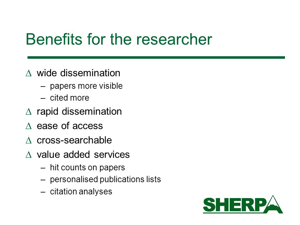 Benefits for the researcher  wide dissemination –papers more visible –cited more  rapid dissemination  ease of access  cross-searchable  value added services –hit counts on papers –personalised publications lists –citation analyses