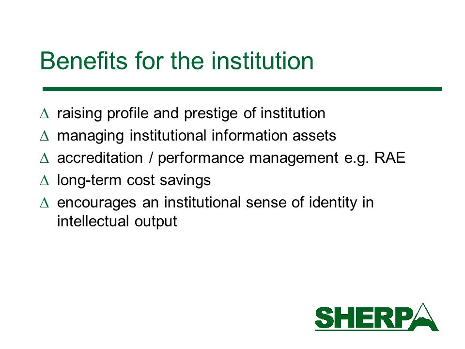 Benefits for the institution  raising profile and prestige of institution  managing institutional information assets  accreditation / performance management e.g.