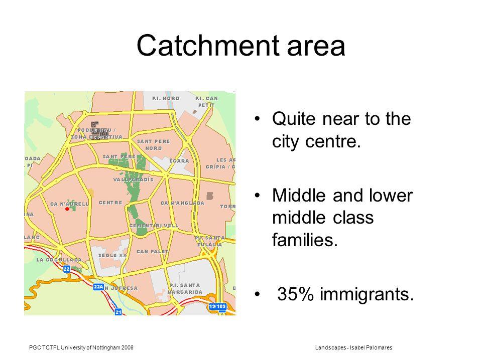 PGC TCTFL University of Nottingham 2008Landscapes - Isabel Palomares Catchment area Quite near to the city centre.