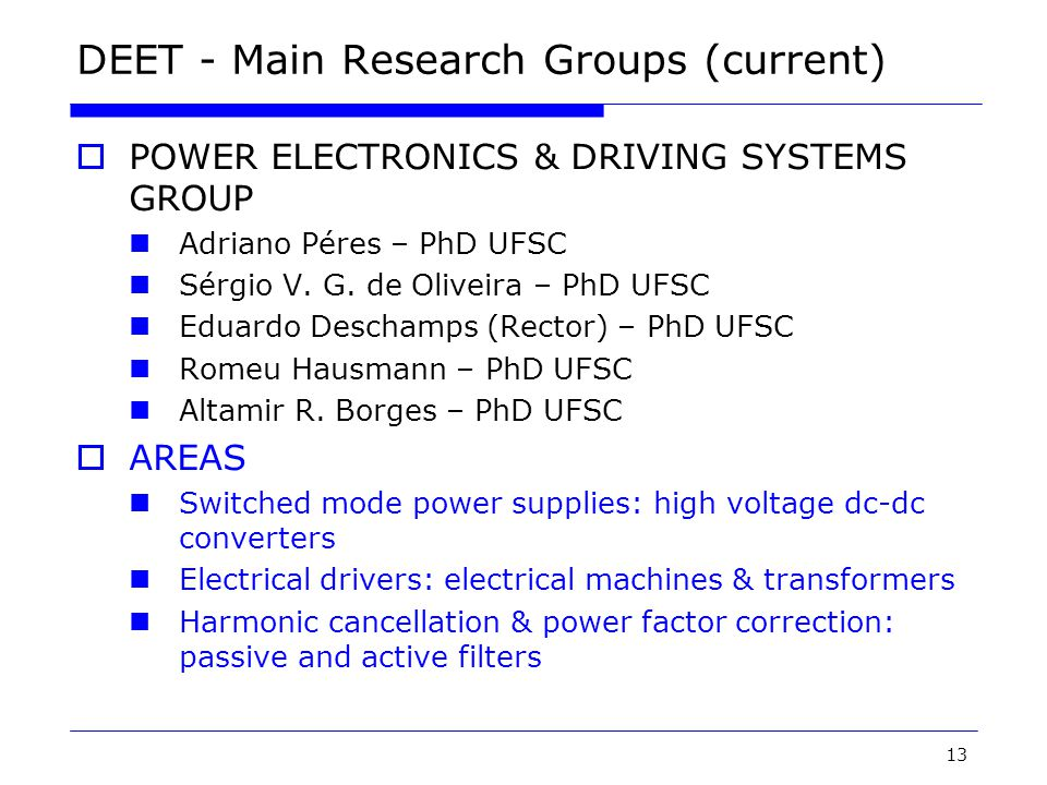 13 DEET - Main Research Groups (current)  POWER ELECTRONICS & DRIVING SYSTEMS GROUP Adriano Péres – PhD UFSC Sérgio V.