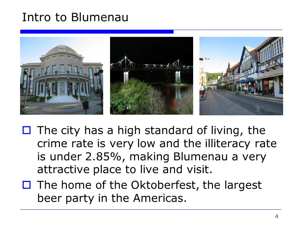 4 Intro to Blumenau  The city has a high standard of living, the crime rate is very low and the illiteracy rate is under 2.85%, making Blumenau a very attractive place to live and visit.