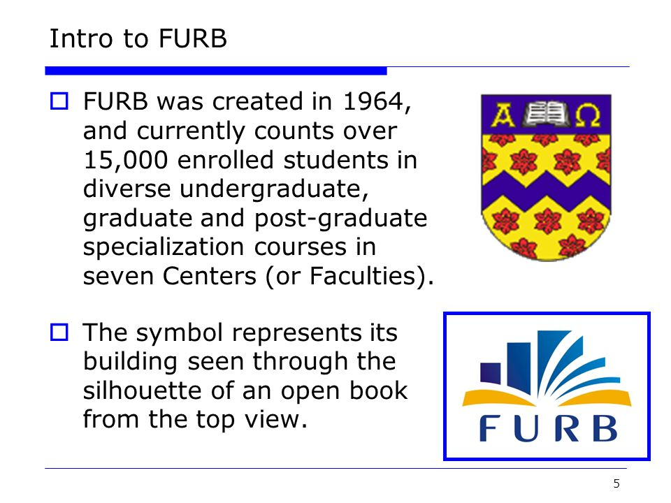 5 Intro to FURB  FURB was created in 1964, and currently counts over 15,000 enrolled students in diverse undergraduate, graduate and post-graduate specialization courses in seven Centers (or Faculties).