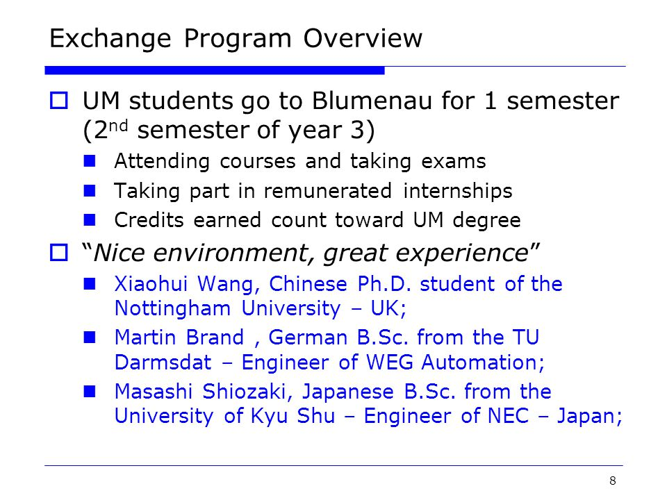 8 Exchange Program Overview  UM students go to Blumenau for 1 semester (2 nd semester of year 3) Attending courses and taking exams Taking part in remunerated internships Credits earned count toward UM degree  Nice environment, great experience Xiaohui Wang, Chinese Ph.D.