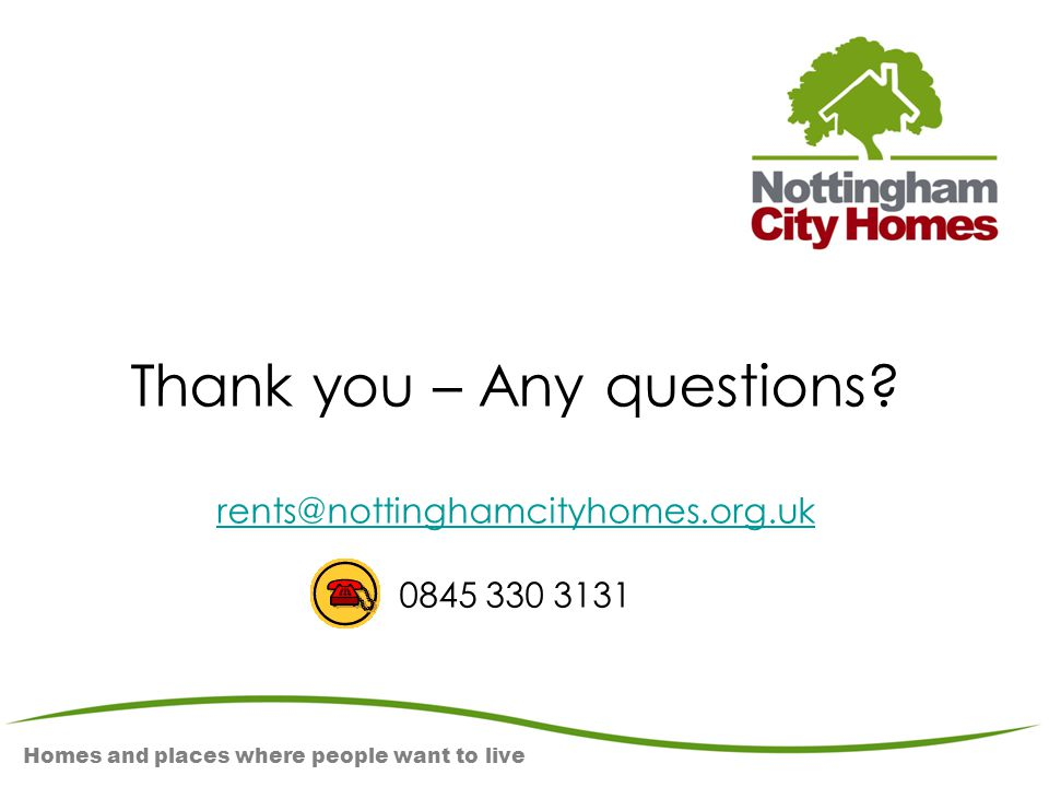 Homes and places where people want to live Thank you – Any questions? rents@nottinghamcityhomes.org.uk 0845 330 3131