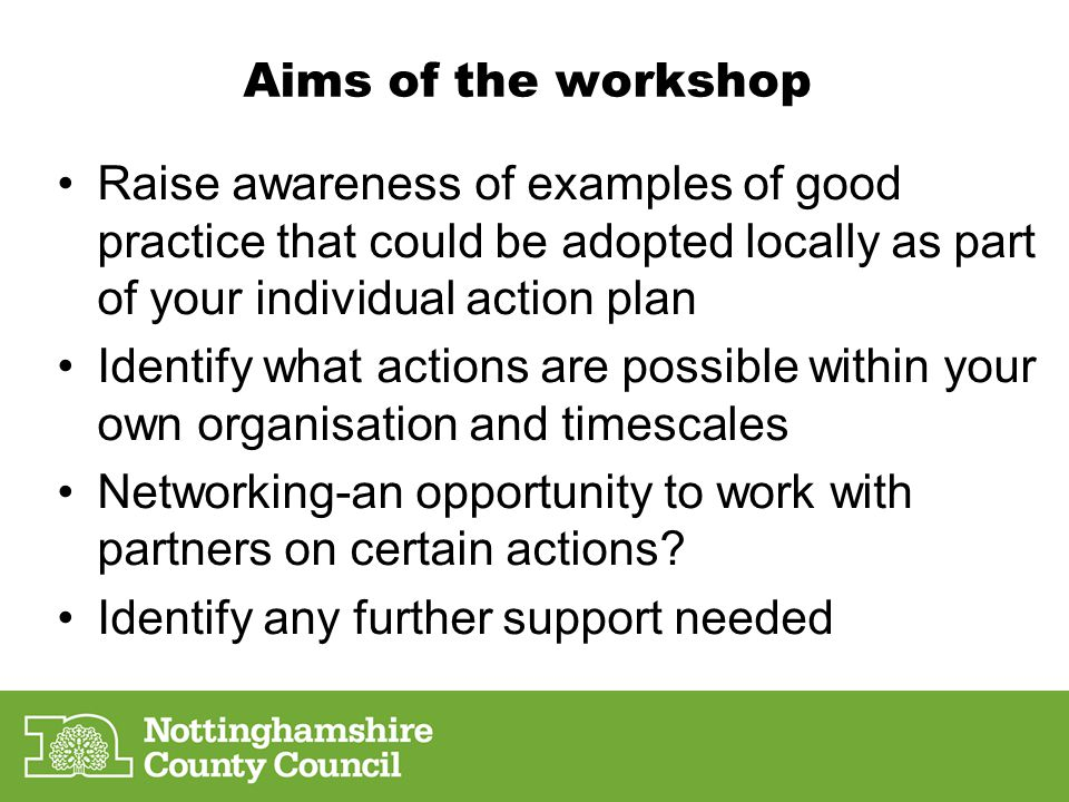 Aims of the workshop Raise awareness of examples of good practice that could be adopted locally as part of your individual action plan Identify what actions are possible within your own organisation and timescales Networking-an opportunity to work with partners on certain actions.