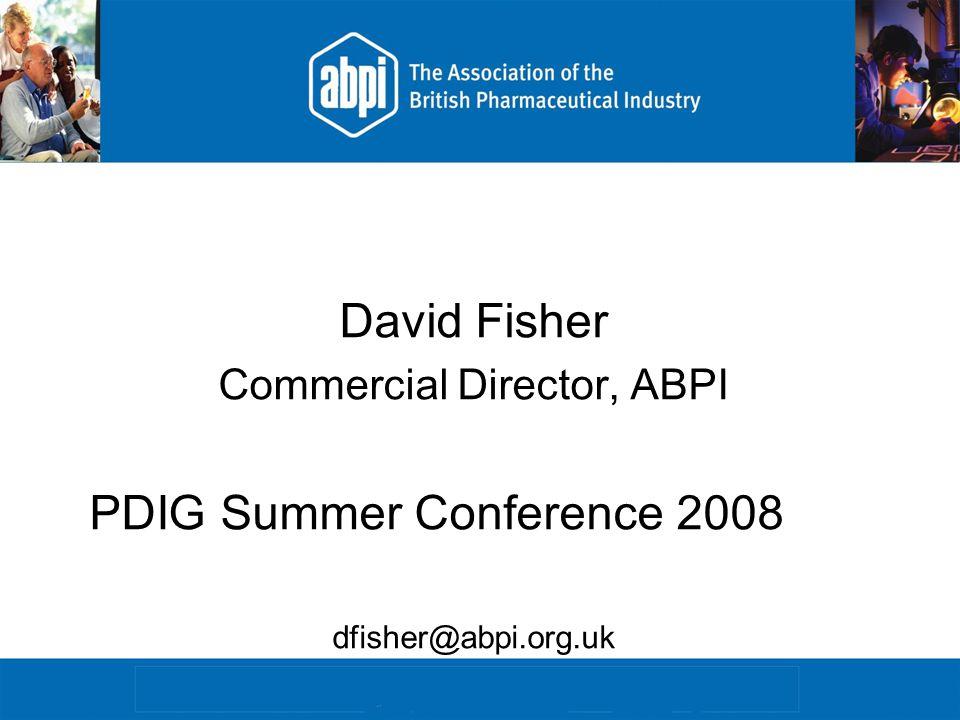 David Fisher Commercial Director, ABPI PDIG Summer Conference 2008 dfisher@abpi.org.uk