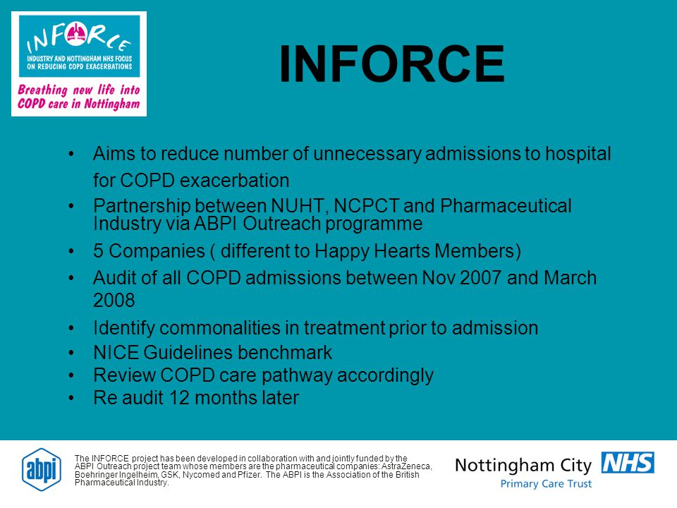 INFORCE Aims to reduce number of unnecessary admissions to hospital for COPD exacerbation Partnership between NUHT, NCPCT and Pharmaceutical Industry via ABPI Outreach programme 5 Companies ( different to Happy Hearts Members) Audit of all COPD admissions between Nov 2007 and March 2008 Identify commonalities in treatment prior to admission NICE Guidelines benchmark Review COPD care pathway accordingly Re audit 12 months later The INFORCE project has been developed in collaboration with and jointly funded by the ABPI Outreach project team whose members are the pharmaceutical companies: AstraZeneca, Boehringer Ingelheim, GSK, Nycomed and Pfizer.