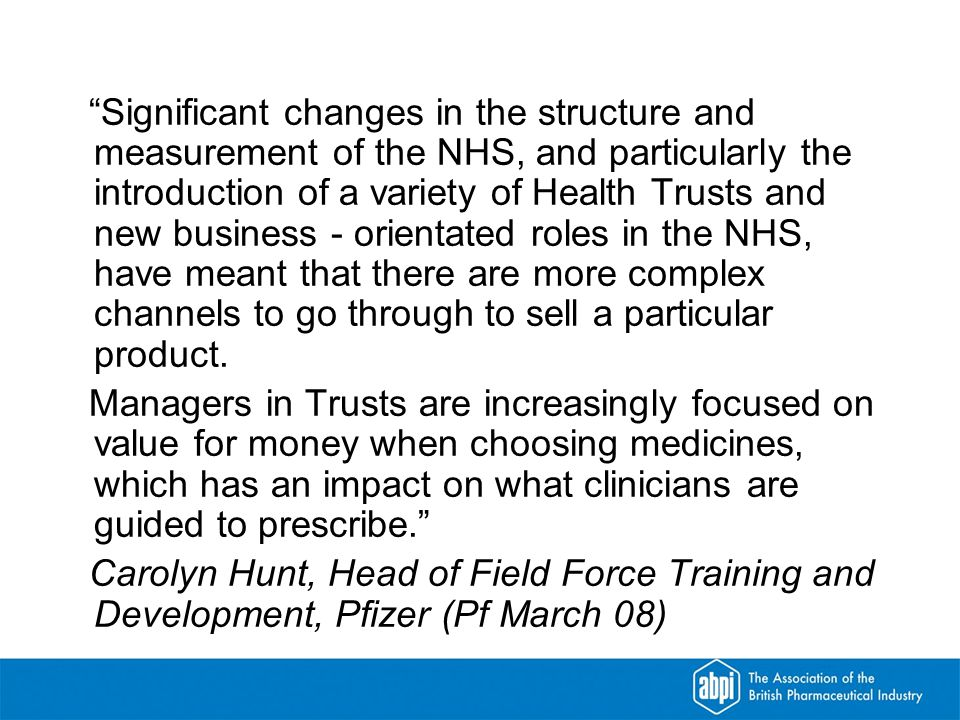 Significant changes in the structure and measurement of the NHS, and particularly the introduction of a variety of Health Trusts and new business - orientated roles in the NHS, have meant that there are more complex channels to go through to sell a particular product.
