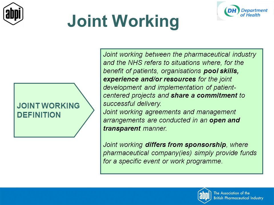 JOINT WORKING DEFINITION Joint working between the pharmaceutical industry and the NHS refers to situations where, for the benefit of patients, organisations pool skills, experience and/or resources for the joint development and implementation of patient- centered projects and share a commitment to successful delivery.