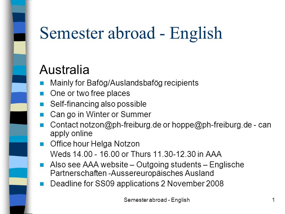 Semester abroad - English1 Australia Mainly for Bafög/Auslandsbafög recipients One or two free places Self-financing also possible Can go in Winter or Summer Contact notzon@ph-freiburg.de or hoppe@ph-freiburg.de - can apply online Office hour Helga Notzon Weds 14.00 - 16.00 or Thurs 11.30-12.30 in AAA Also see AAA website – Outgoing students – Englische Partnerschaften -Aussereuropäisches Ausland Deadline for SS09 applications 2 November 2008