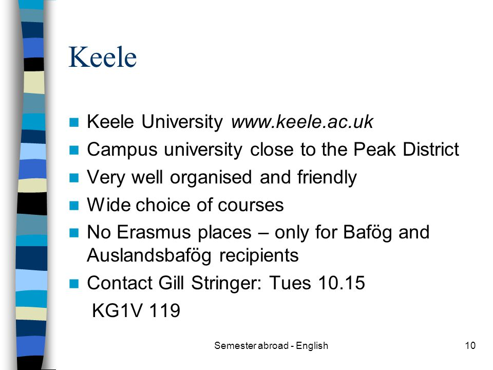 Semester abroad - English10 Keele Keele University www.keele.ac.uk Campus university close to the Peak District Very well organised and friendly Wide choice of courses No Erasmus places – only for Bafög and Auslandsbafög recipients Contact Gill Stringer: Tues 10.15 KG1V 119