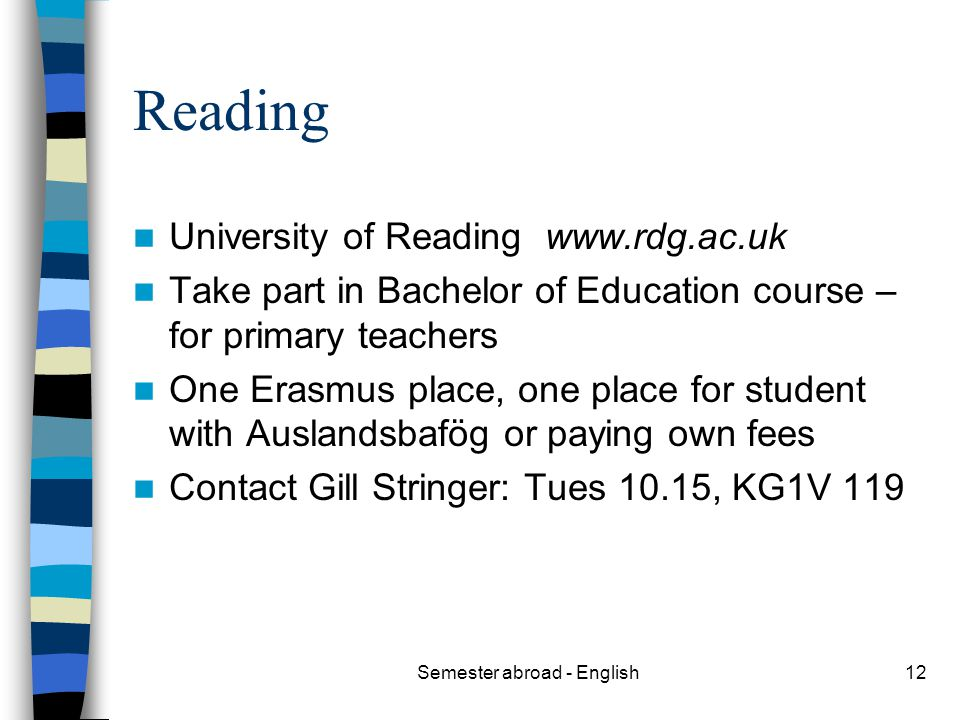 Semester abroad - English12 Reading University of Reading www.rdg.ac.uk Take part in Bachelor of Education course – for primary teachers One Erasmus place, one place for student with Auslandsbafög or paying own fees Contact Gill Stringer: Tues 10.15, KG1V 119