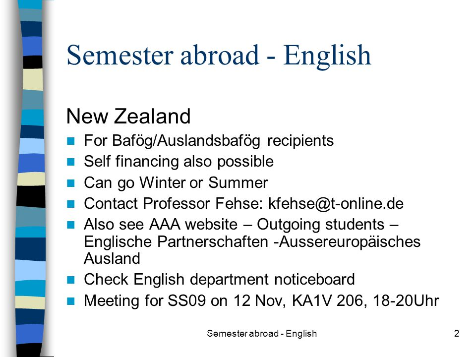 Semester abroad - English2 New Zealand For Bafög/Auslandsbafög recipients Self financing also possible Can go Winter or Summer Contact Professor Fehse: kfehse@t-online.de Also see AAA website – Outgoing students – Englische Partnerschaften -Aussereuropäisches Ausland Check English department noticeboard Meeting for SS09 on 12 Nov, KA1V 206, 18-20Uhr