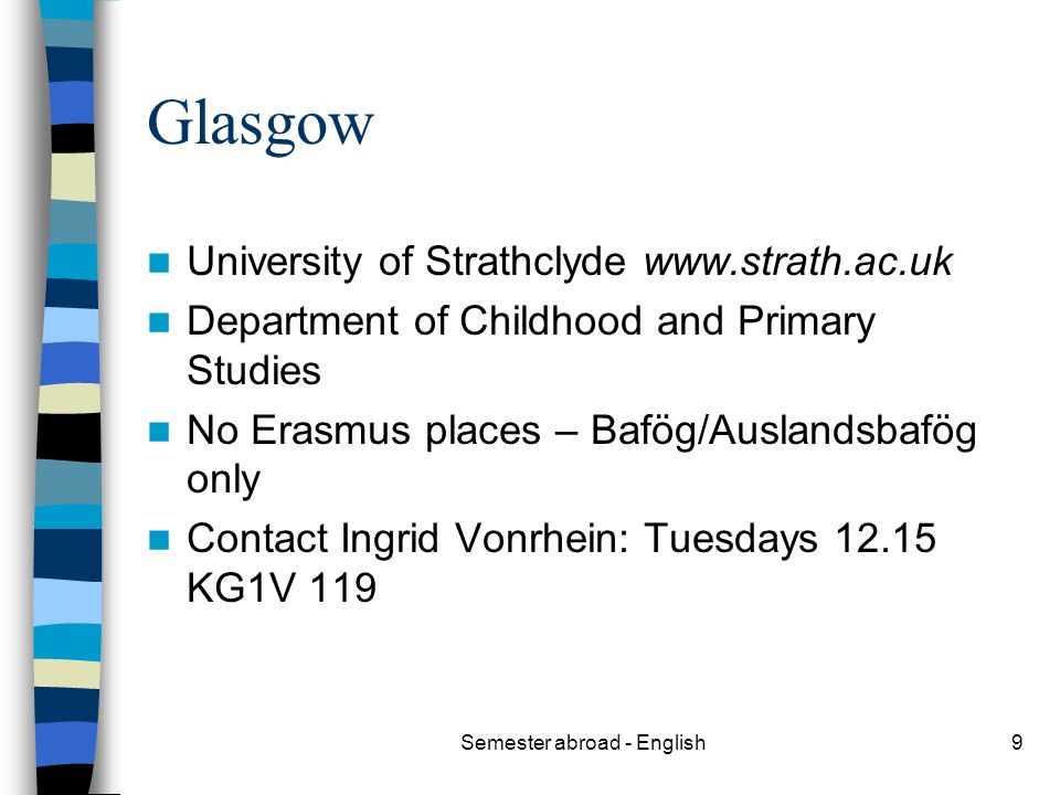 Semester abroad - English9 Glasgow University of Strathclyde www.strath.ac.uk Department of Childhood and Primary Studies No Erasmus places – Bafög/Auslandsbafög only Contact Ingrid Vonrhein: Tuesdays 12.15 KG1V 119