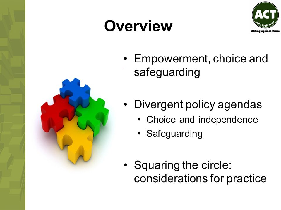 Overview Empowerment, choice and safeguarding Divergent policy agendas Choice and independence Safeguarding Squaring the circle: considerations for practice