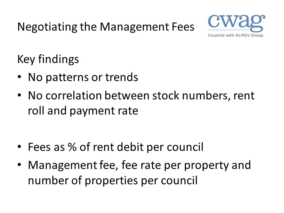Negotiating the Management Fees Key findings No patterns or trends No correlation between stock numbers, rent roll and payment rate Fees as % of rent debit per council Management fee, fee rate per property and number of properties per council