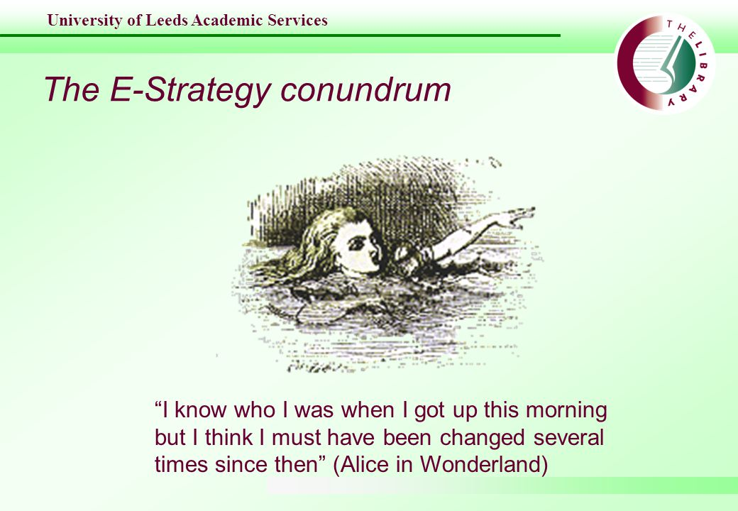 University of Leeds Academic Services The E-Strategy conundrum I know who I was when I got up this morning but I think I must have been changed several times since then (Alice in Wonderland)