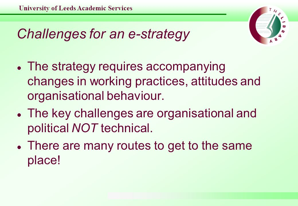 University of Leeds Academic Services Challenges for an e-strategy l The strategy requires accompanying changes in working practices, attitudes and organisational behaviour.