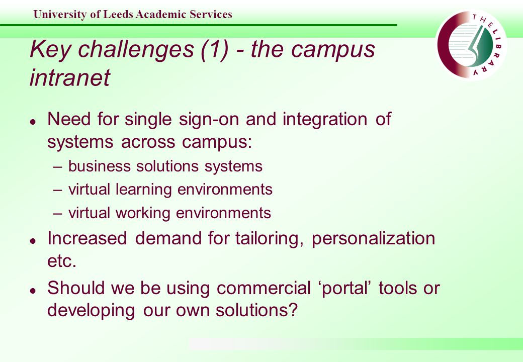 University of Leeds Academic Services Key challenges (1) - the campus intranet l Need for single sign-on and integration of systems across campus: –business solutions systems –virtual learning environments –virtual working environments l Increased demand for tailoring, personalization etc.