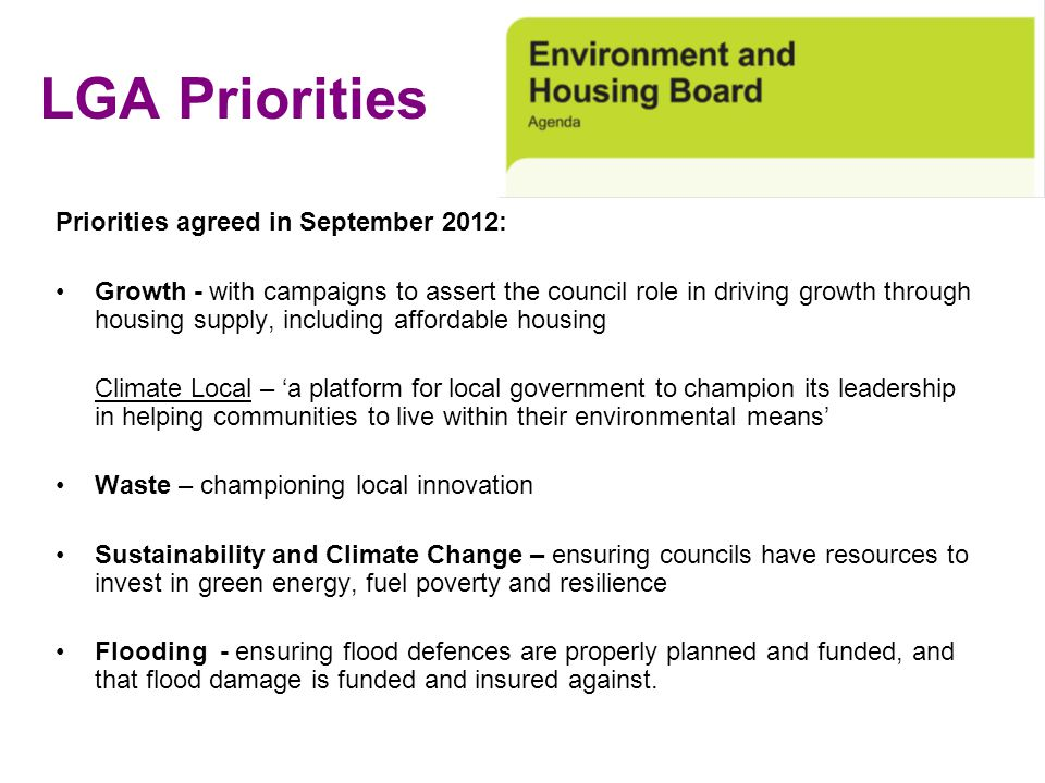 LGA Priorities Priorities agreed in September 2012: Growth - with campaigns to assert the council role in driving growth through housing supply, inclu