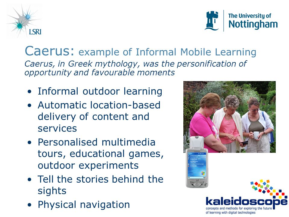 Caerus: example of Informal Mobile Learning Caerus, in Greek mythology, was the personification of opportunity and favourable moments Informal outdoor learning Automatic location-based delivery of content and services Personalised multimedia tours, educational games, outdoor experiments Tell the stories behind the sights Physical navigation