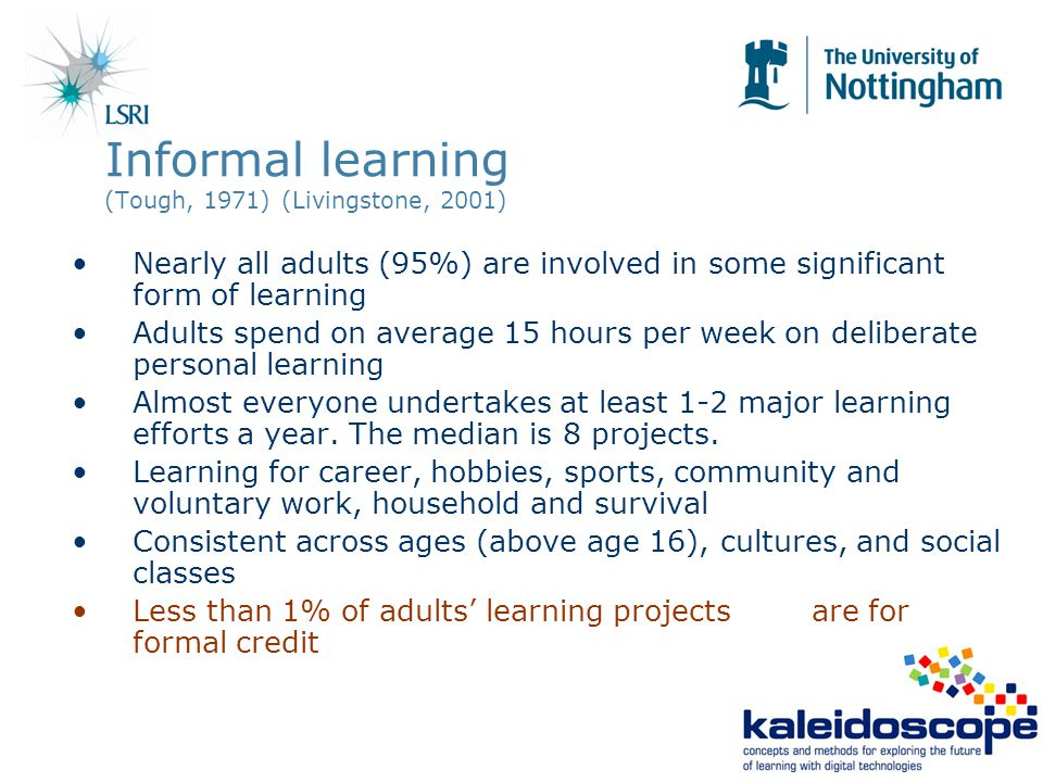 Informal learning (Tough, 1971) (Livingstone, 2001) Nearly all adults (95%) are involved in some significant form of learning Adults spend on average 15 hours per week on deliberate personal learning Almost everyone undertakes at least 1-2 major learning efforts a year.