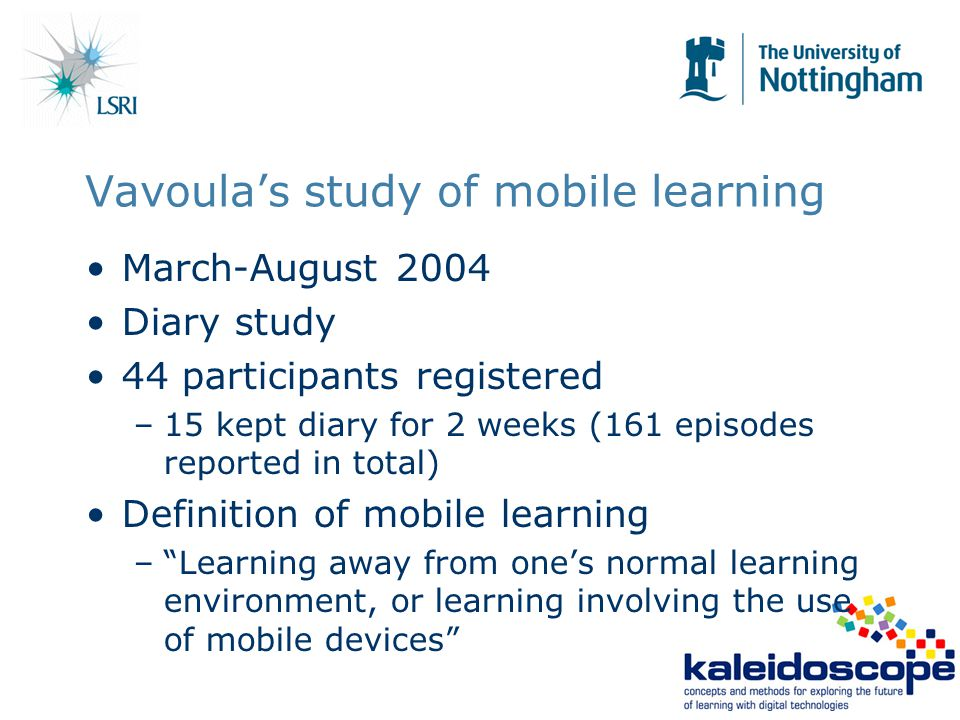 Vavoula's study of mobile learning March-August 2004 Diary study 44 participants registered –15 kept diary for 2 weeks (161 episodes reported in total) Definition of mobile learning – Learning away from one's normal learning environment, or learning involving the use of mobile devices