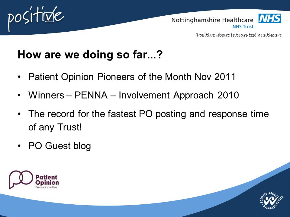 How are we doing so far...? Patient Opinion Pioneers of the Month Nov 2011 Winners – PENNA – Involvement Approach 2010 The record for the fastest PO p