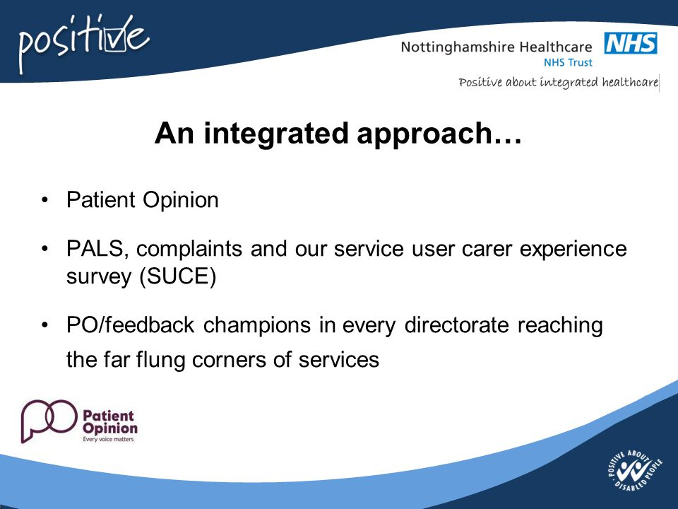 An integrated approach… Patient Opinion PALS, complaints and our service user carer experience survey (SUCE) PO/feedback champions in every directorat