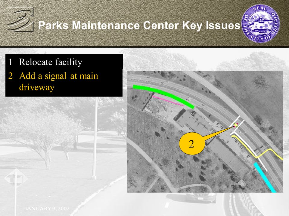 JANUARY 9, 2002 Parks Maintenance Center Key Issues 1Relocate facility 2Add a signal at main driveway 2