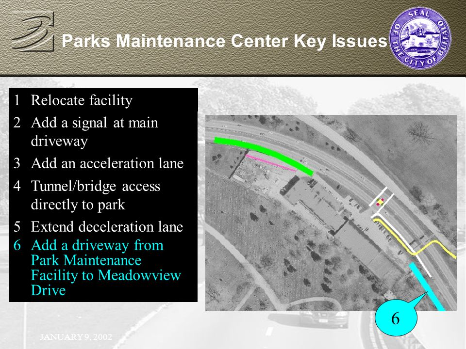 JANUARY 9, 2002 Parks Maintenance Center Key Issues 1Relocate facility 2Add a signal at main driveway 1Relocate facility 2Add a signal at main driveway 3Add an acceleration lane 1Relocate facility 2Add a signal at main driveway 3Add an acceleration lane 4Tunnel/bridge access directly to park 1Relocate facility 2Add a signal at main driveway 3Add an acceleration lane 4Tunnel/bridge access directly to park 5Extend deceleration lane 1Relocate facility 2Add a signal at main driveway 3Add an acceleration lane 4Tunnel/bridge access directly to park 5Extend deceleration lane 6Add a driveway from Park Maintenance Facility to Meadowview Drive 6