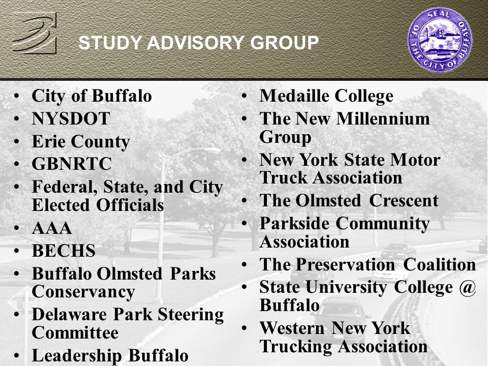 JANUARY 9, 2002 STUDY ADVISORY GROUP City of Buffalo NYSDOT Erie County GBNRTC Federal, State, and City Elected Officials AAA BECHS Buffalo Olmsted Parks Conservancy Delaware Park Steering Committee Leadership Buffalo Medaille College The New Millennium Group New York State Motor Truck Association The Olmsted Crescent Parkside Community Association The Preservation Coalition State University College @ Buffalo Western New York Trucking Association