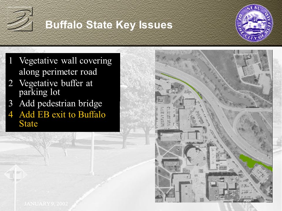 JANUARY 9, 2002 Buffalo State Key Issues 1Vegetative wall covering along perimeter road 2Vegetative buffer at parking lot 1Vegetative wall covering along perimeter road 2Vegetative buffer at parking lot 3Add pedestrian bridge 1Vegetative wall covering along perimeter road 2Vegetative buffer at parking lot 3Add pedestrian bridge 4Add EB exit to Buffalo State