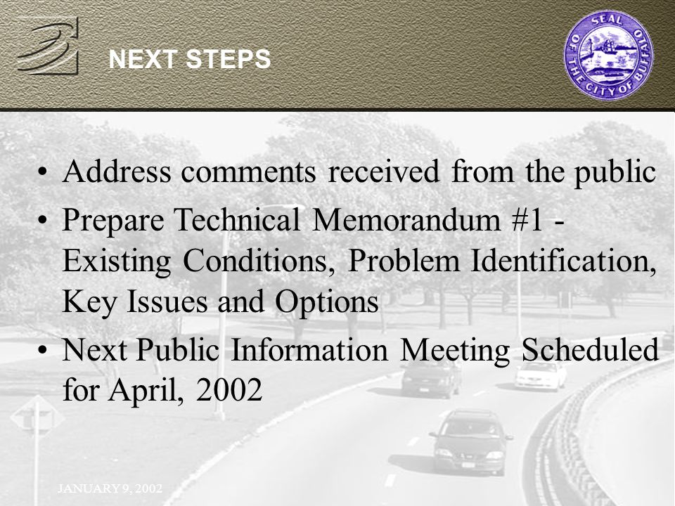 JANUARY 9, 2002 NEXT STEPS Address comments received from the public Prepare Technical Memorandum #1 - Existing Conditions, Problem Identification, Key Issues and Options Next Public Information Meeting Scheduled for April, 2002