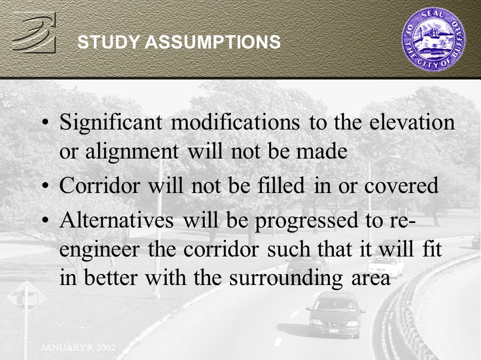 JANUARY 9, 2002 STUDY ASSUMPTIONS Significant modifications to the elevation or alignment will not be made Corridor will not be filled in or covered Alternatives will be progressed to re- engineer the corridor such that it will fit in better with the surrounding area