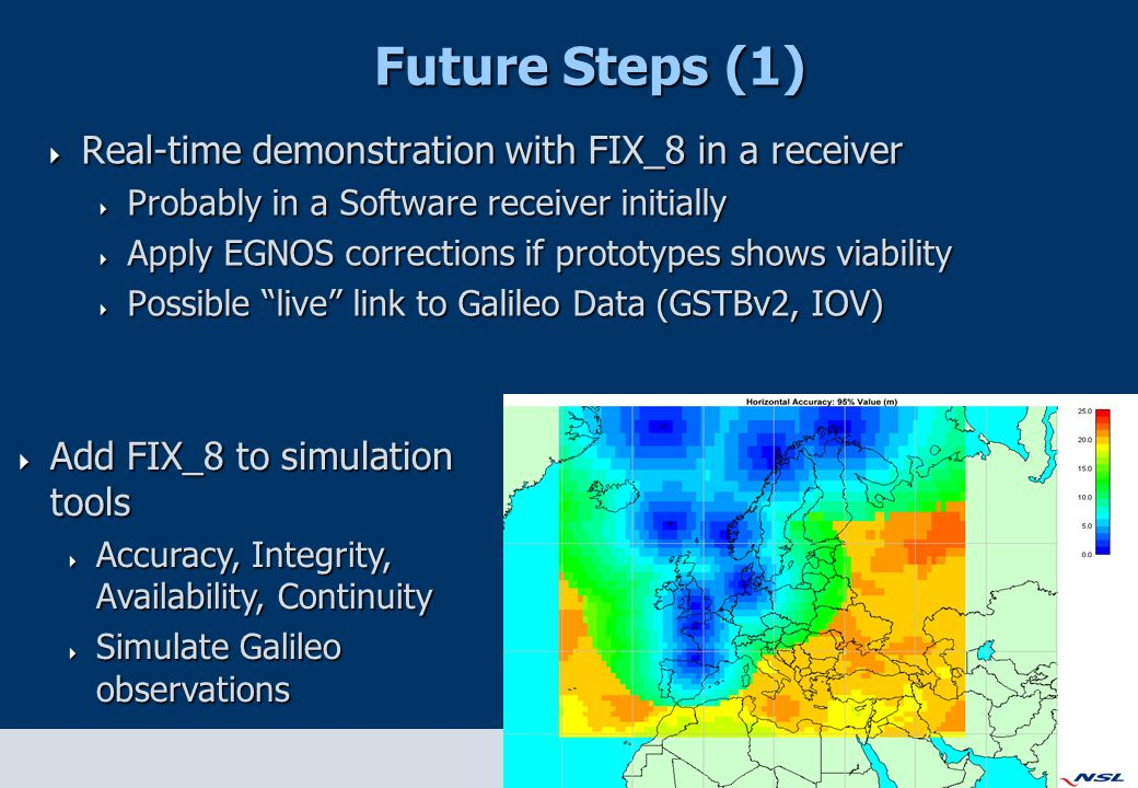 Future Steps (1)  Real-time demonstration with FIX_8 in a receiver  Probably in a Software receiver initially  Apply EGNOS corrections if prototypes shows viability  Possible live link to Galileo Data (GSTBv2, IOV)  Add FIX_8 to simulation tools  Accuracy, Integrity, Availability, Continuity  Simulate Galileo observations