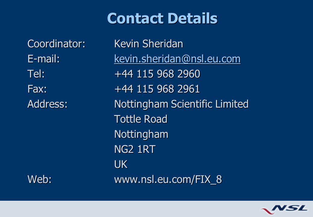 Contact Details Coordinator: Kevin Sheridan E-mail:kevin.sheridan@nsl.eu.com kevin.sheridan@nsl.eu.com Tel:+44 115 968 2960 Fax:+44 115 968 2961 Address:Nottingham Scientific Limited Tottle Road Nottingham NG2 1RT UK Web:www.nsl.eu.com/FIX_8