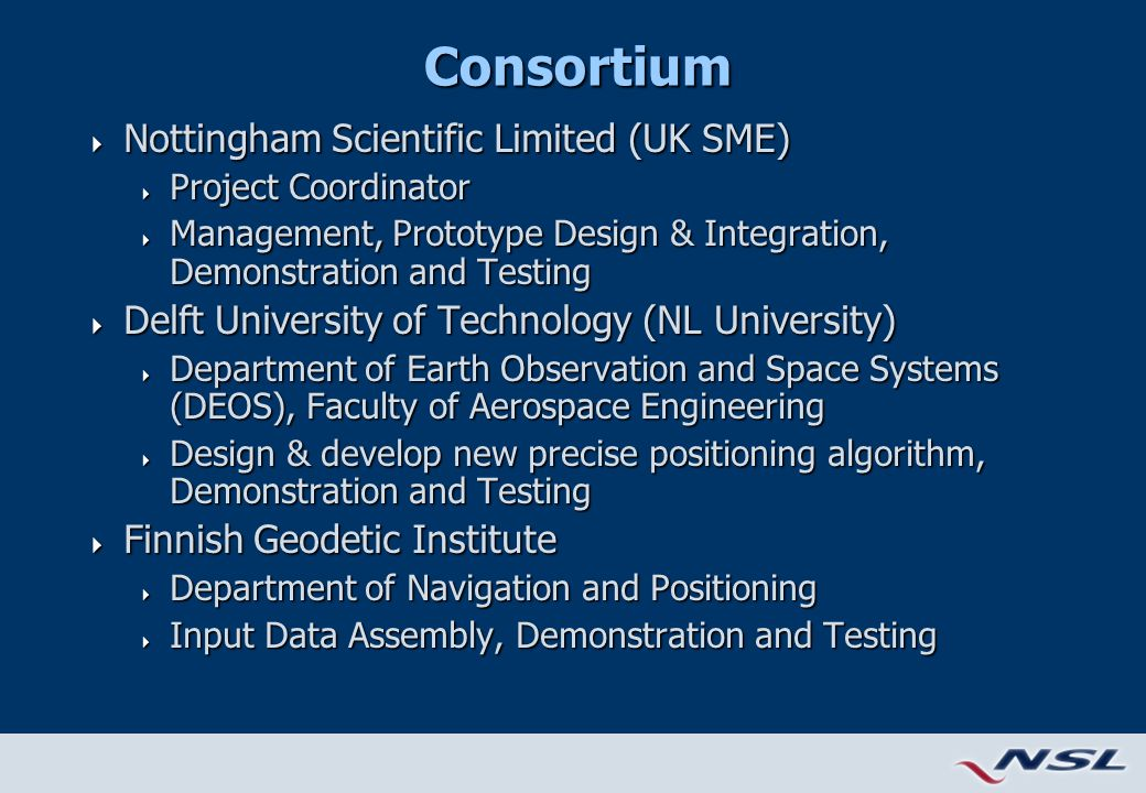 Consortium  Nottingham Scientific Limited (UK SME)  Project Coordinator  Management, Prototype Design & Integration, Demonstration and Testing  Delft University of Technology (NL University)  Department of Earth Observation and Space Systems (DEOS), Faculty of Aerospace Engineering  Design & develop new precise positioning algorithm, Demonstration and Testing  Finnish Geodetic Institute  Department of Navigation and Positioning  Input Data Assembly, Demonstration and Testing