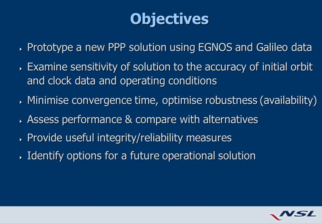 Objectives  Prototype a new PPP solution using EGNOS and Galileo data  Examine sensitivity of solution to the accuracy of initial orbit and clock data and operating conditions  Minimise convergence time, optimise robustness (availability)  Assess performance & compare with alternatives  Provide useful integrity/reliability measures  Identify options for a future operational solution