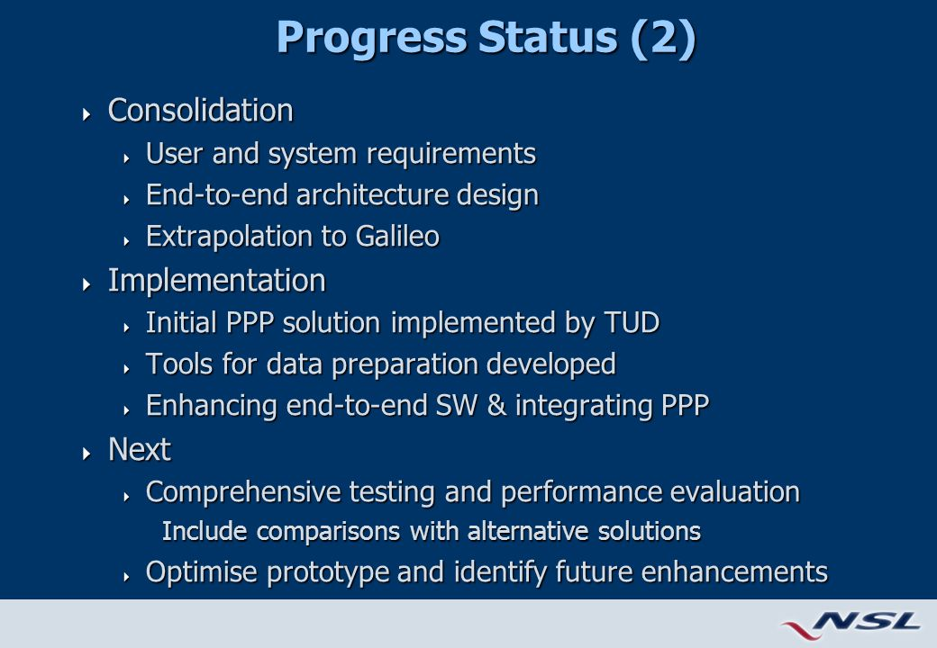 Progress Status (2)  Consolidation  User and system requirements  End-to-end architecture design  Extrapolation to Galileo  Implementation  Initial PPP solution implemented by TUD  Tools for data preparation developed  Enhancing end-to-end SW & integrating PPP  Next  Comprehensive testing and performance evaluation Include comparisons with alternative solutions  Optimise prototype and identify future enhancements