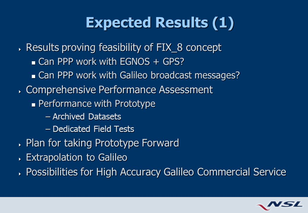 Expected Results (1)  Results proving feasibility of FIX_8 concept n Can PPP work with EGNOS + GPS.