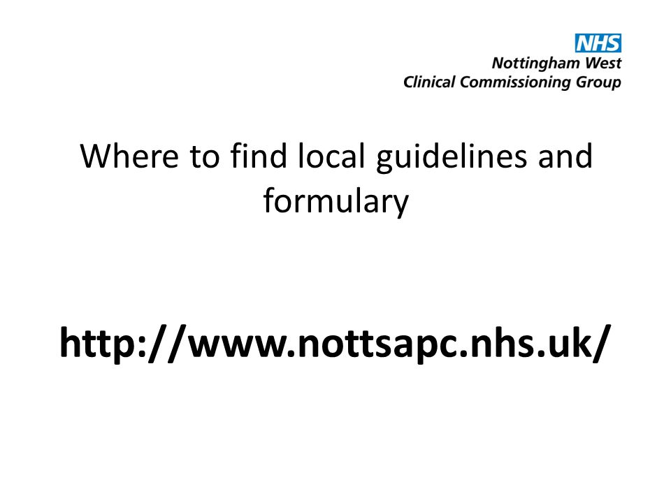 Where to find local guidelines and formulary http://www.nottsapc.nhs.uk/